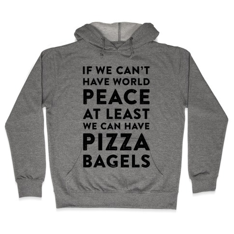 If We Can't Have World Peace at Least We Can Have Pizza Bagels Hooded Sweatshirt
