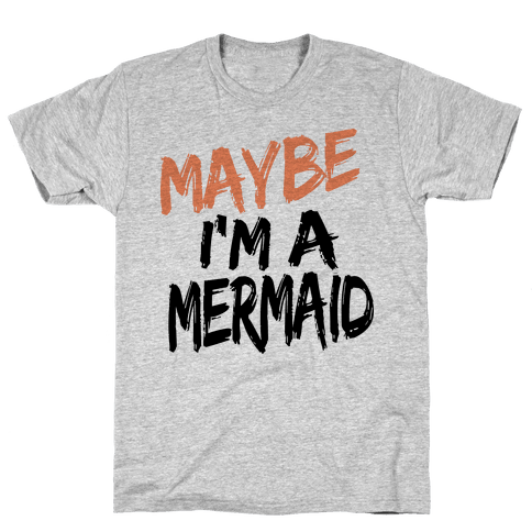 Maybe I'm a Mermaid Mens T-Shirt