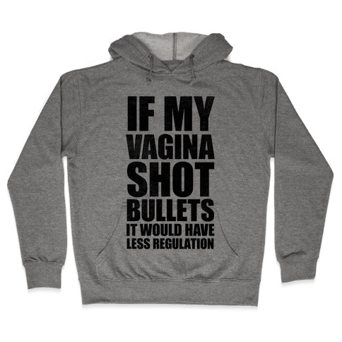 If My Vagina Shot Bullets It Would Have Less Regulation Hooded Sweatshirt
