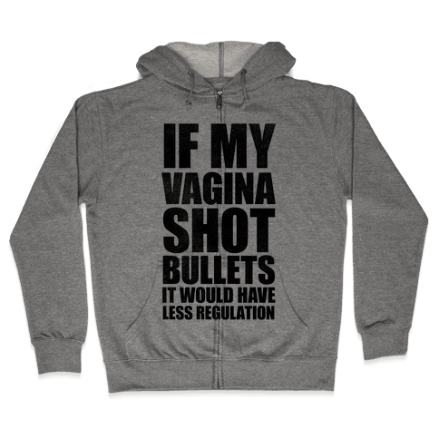 If My Vagina Shot Bullets It Would Have Less Regulation Zip Hoodie