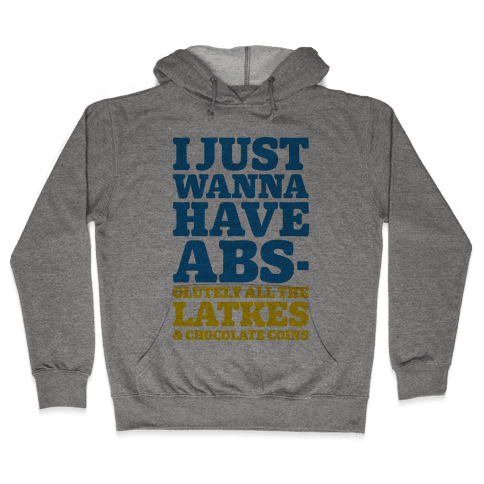 I Just Wanna Have Abs-olutely All The Latkes Hooded Sweatshirt