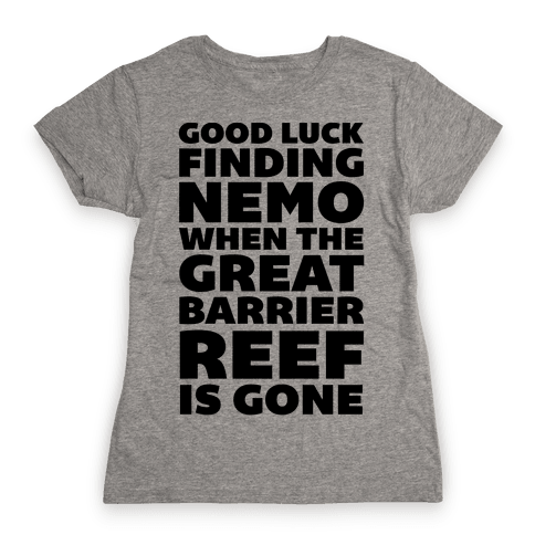Good Luck Finding Nemo When The Great Barrier Reef is Gone Womens T-Shirt