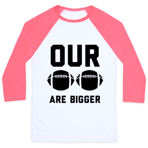 Our Footballs Are Bigger Baseball Tee