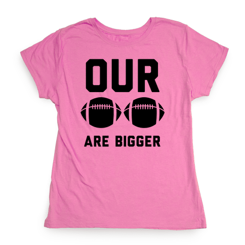 Our Footballs Are Bigger Womens T-Shirt