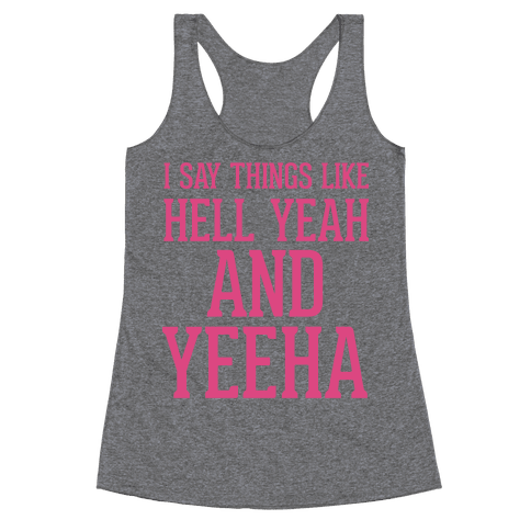 I Say Things Like Hell Yeah And Yeeha Racerback Tank Top