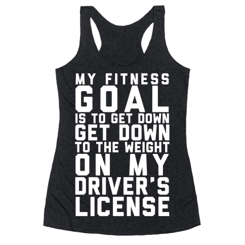 My Fitness Goal Is To Get Down To The Weight On My Driver's License Racerback Tank Top