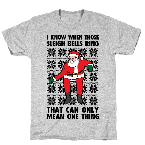 I Know When Those Sleigh Bells Ring, That Can only Mean One Thing T-Shirt