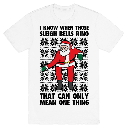 I Know When Those Sleigh Bells Ring, That Can only Mean One Thing Mens T-Shirt