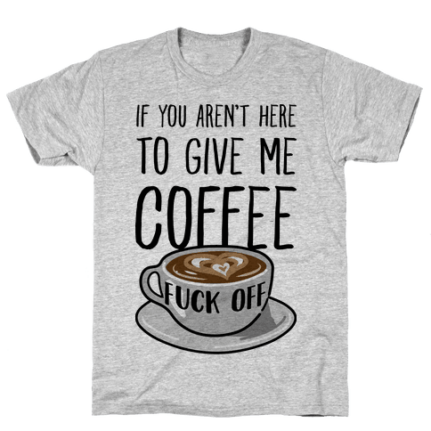 If You Don't Have Coffee, F*** Off Mens T-Shirt