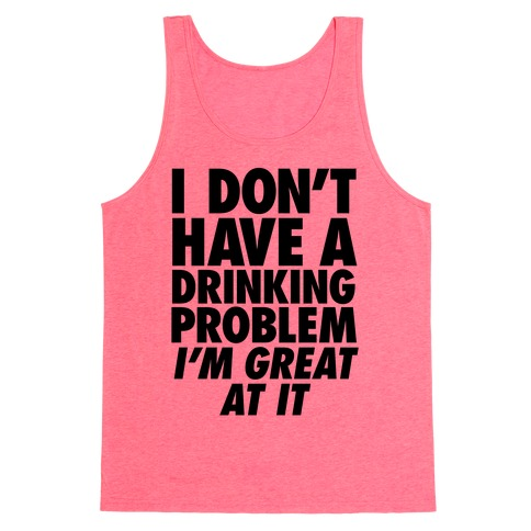 I Don't Have A Drinking Problem Tank Top