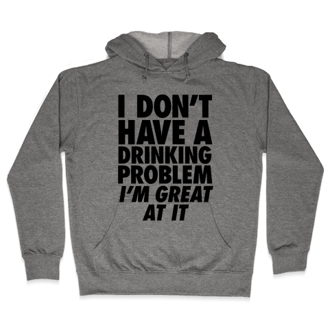 I Don't Have A Drinking Problem Hooded Sweatshirt