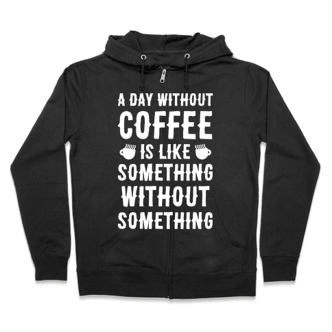 A Day Without Coffee Is Like Something Without Something Zip Hoodie