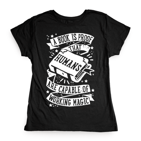 A Book Is Proof That Humans Are Capable Of Working Magic Womens T-Shirt