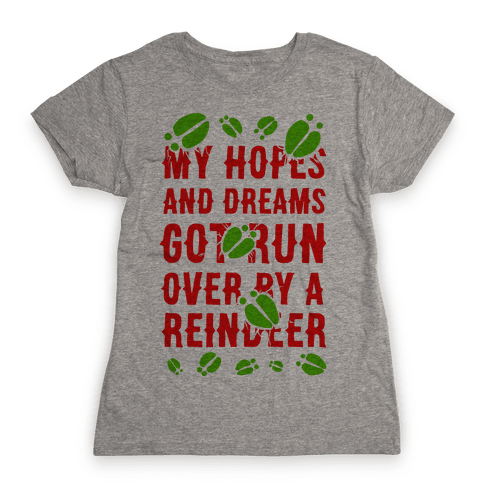 My Hopes and Dreams Got Run Over by a Reindeer Womens T-Shirt