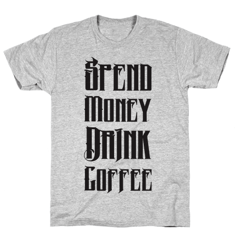 Spend Money Drink Coffee Mens T-Shirt