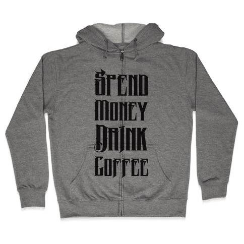 Spend Money Drink Coffee Zip Hoodie