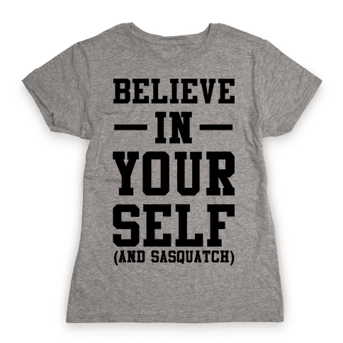 Believe in Yourself and Sasquatch Womens T-Shirt