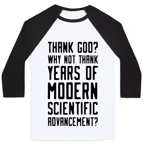 Thank God? Why Not Thank Years of Modern Scientific Advancement Baseball Tee