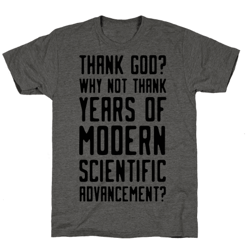 Thank God? Why Not Thank Years of Modern Scientific Advancement Mens T-Shirt