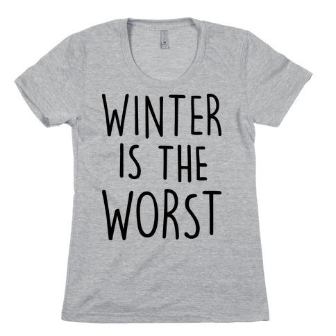 Winter Is The Worst Womens T-Shirt