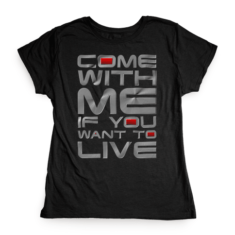 Come With Me If You Want To Live Womens T-Shirt