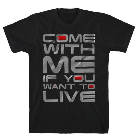 Come With Me If You Want To Live T-Shirt