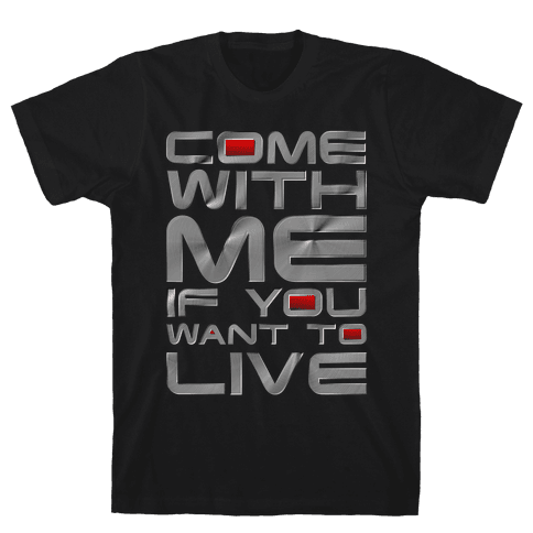 Come With Me If You Want To Live Mens T-Shirt