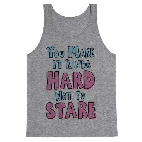 You Make it Kinda Hard Not to Stare Tank Top