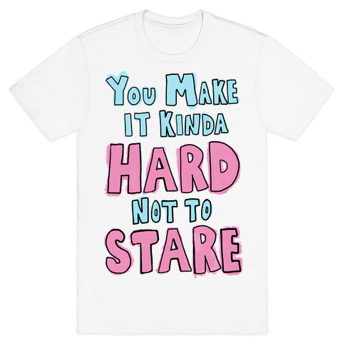 You Make it Kinda Hard Not to Stare Mens T-Shirt