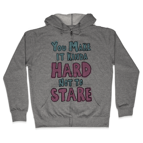 You Make it Kinda Hard Not to Stare Zip Hoodie