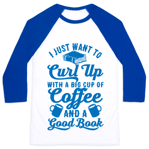 I Just Want To Curl Up With A Big Cup Of Coffee And A Good Book Baseball Tee