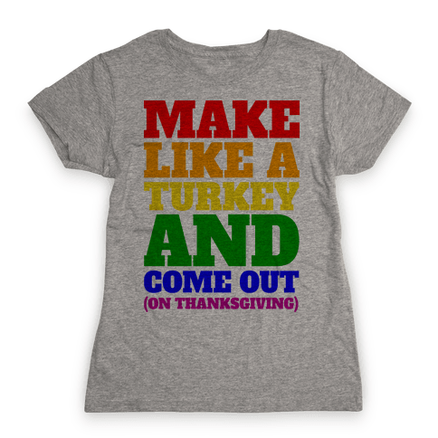 Come Out On Thanksgiving! Womens T-Shirt