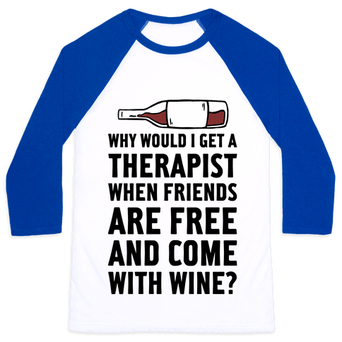 Why Would I Get A Therapist When Friends Are Free Baseball Tee
