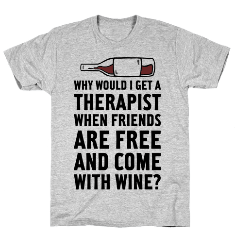 Why Would I Get A Therapist When Friends Are Free Mens T-Shirt