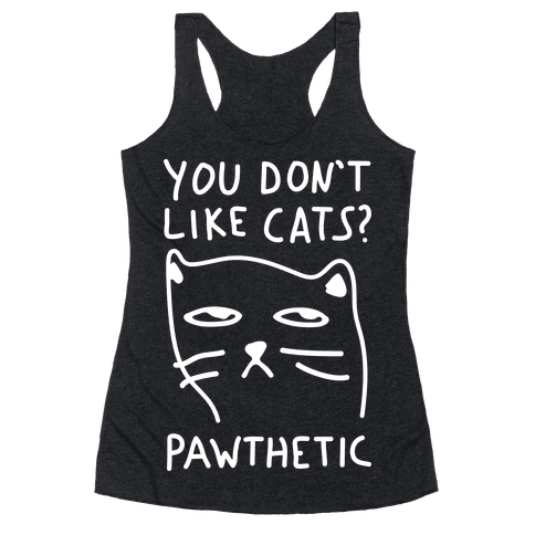 You Don't Like Cats? Pawthetic Racerback Tank Top
