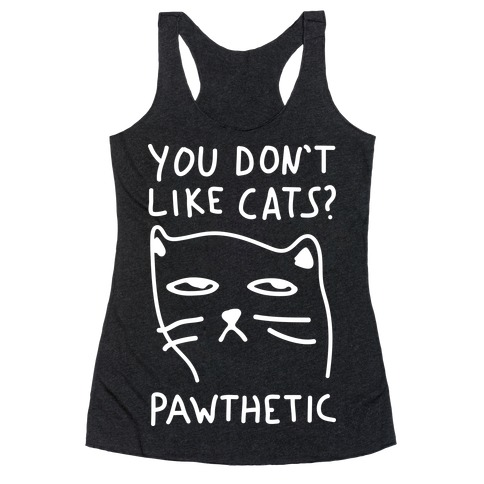 You Don't Like Cats? Pawthetic Racerback Tank Top