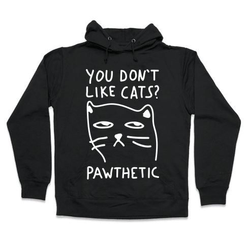You Don't Like Cats? Pawthetic Hooded Sweatshirt