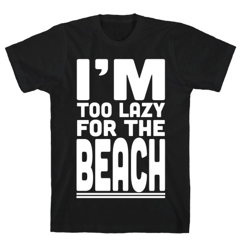 I'm Too Lazy for the Beach! T-Shirt