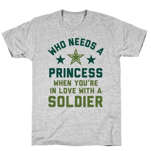 Who Needs A Princess When You're In Love With A Soldier T-Shirt