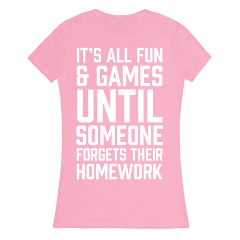 It's All Fun And Games Until Someone Forgets Their Homework Womens T-Shirt
