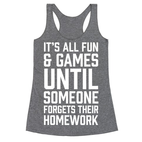 It's All Fun And Games Until Someone Forgets Their Homework Racerback Tank Top