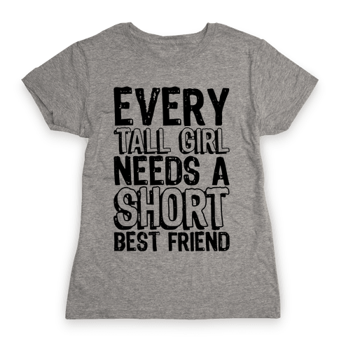 Every Tall Girl Needs A Short Best Friend Womens T-Shirt