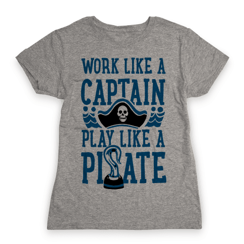 Work Like a Captain. Play Like a Pirate Womens T-Shirt