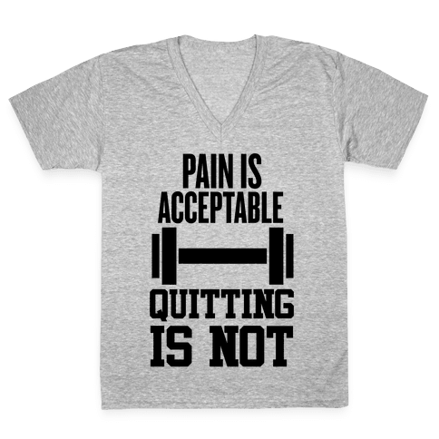 Pain Is Acceptable, Quitting Is Not V-Neck Tee Shirt