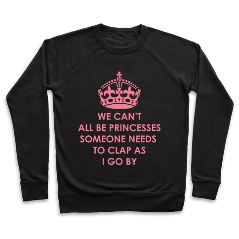 We Can't All Be Princesses Someone Needs To Clap as I Go By Pullover