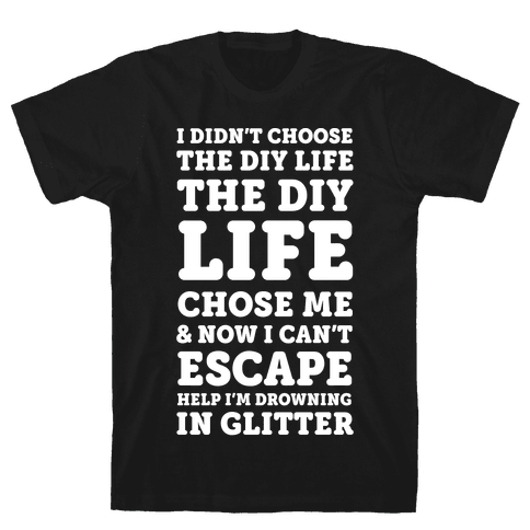 I Didn't Choose The DIY Life The DIY Life Chose Me And Now I Can't Escape Help I'm Drowning In Glitter Mens T-Shirt