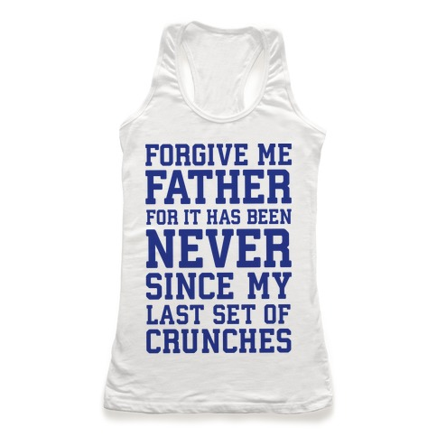 Forgive Me Father, For It Has Been Never Since My Last Set Of Crunches Racerback Tank Top