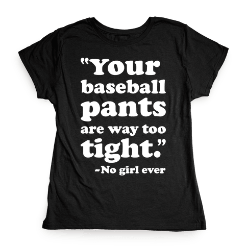 Your Baseball Pants Are Too Tight Womens T-Shirt