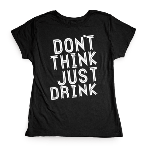 Don't Think, Just Drink Womens T-Shirt