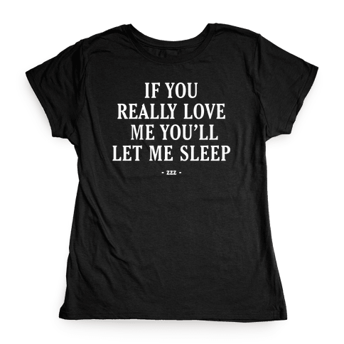 If You Really Love Me You'll Let Me Sleep Womens T-Shirt